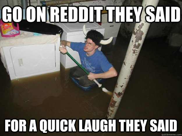 Go on Reddit They Said For a quick laugh they Said - Go on Reddit They Said For a quick laugh they Said  Do the laundry they said
