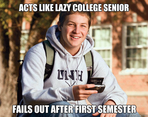 Acts like lazy college senior fails out after first semester - Acts like lazy college senior fails out after first semester  College Freshman