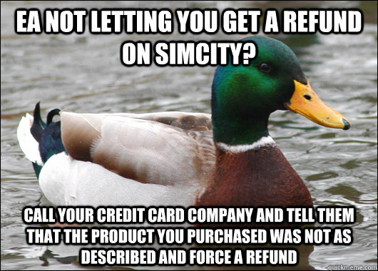 EA not letting you get a refund on SimCity? Call your credit card company and tell them that the product you purchased was not as described and force a refund - EA not letting you get a refund on SimCity? Call your credit card company and tell them that the product you purchased was not as described and force a refund  Actual Advice Mallard