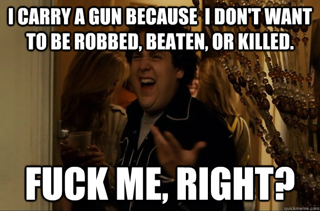 I carry a gun because  I don't want to be robbed, beaten, or killed. Fuck Me, Right? - I carry a gun because  I don't want to be robbed, beaten, or killed. Fuck Me, Right?  Fuck Me, Right