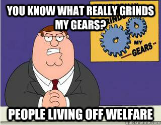 You Know What really grinds my gears? people living off welfare - You Know What really grinds my gears? people living off welfare  Grinds my gears