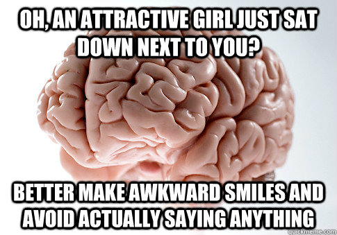 oh, an attractive girl just sat down next to you? better make awkward smiles and avoid actually saying anything - oh, an attractive girl just sat down next to you? better make awkward smiles and avoid actually saying anything  Scumbag Brain