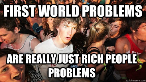 First World Problems Are really just rich people problems - First World Problems Are really just rich people problems  Sudden Clarity Clarence
