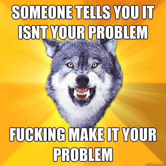 someone tells you it isnt your problem fucking make it your problem - someone tells you it isnt your problem fucking make it your problem  Courage Wolf