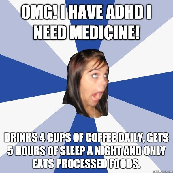 Omg! I have ADHD I need medicine! Drinks 4 cups of coffee daily, gets 5 hours of sleep a night and only eats processed foods.  Annoying Facebook Girl