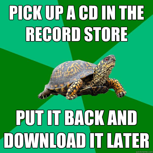 PICK UP A CD IN THE RECORD STORE PUT IT BACK AND DOWNLOAD IT LATER - PICK UP A CD IN THE RECORD STORE PUT IT BACK AND DOWNLOAD IT LATER  Torrenting Turtle