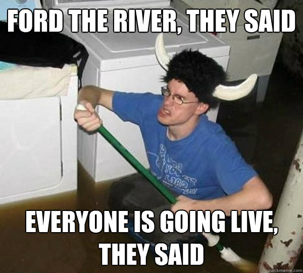 Ford the river, they said everyone is going live, they said - Ford the river, they said everyone is going live, they said  They said
