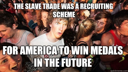 The slave trade was a recruiting scheme For america to win medals in the future - The slave trade was a recruiting scheme For america to win medals in the future  Sudden Clarity Clarence