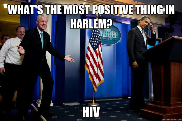What's the most positive thing in Harlem? HIV Caption 3 goes here - What's the most positive thing in Harlem? HIV Caption 3 goes here  Inappropriate Timing Bill Clinton