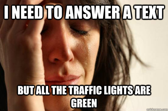 I need to answer a text but all the traffic lights are green - I need to answer a text but all the traffic lights are green  First World Problems