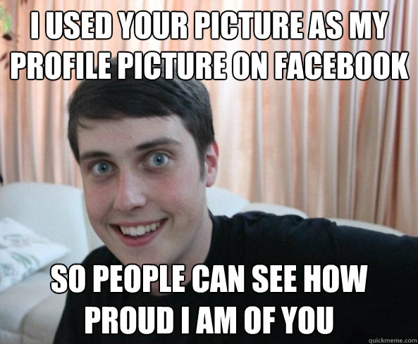 i used your picture as my profile picture on facebook so people can see how proud i am of you
