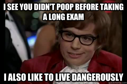I see you didn't poop before taking a long exam I also like to live dangerously - I see you didn't poop before taking a long exam I also like to live dangerously  Misc