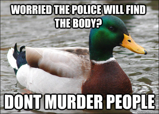 Worried the Police will find the body? Dont Murder people - Worried the Police will find the body? Dont Murder people  Actual Advice Mallard