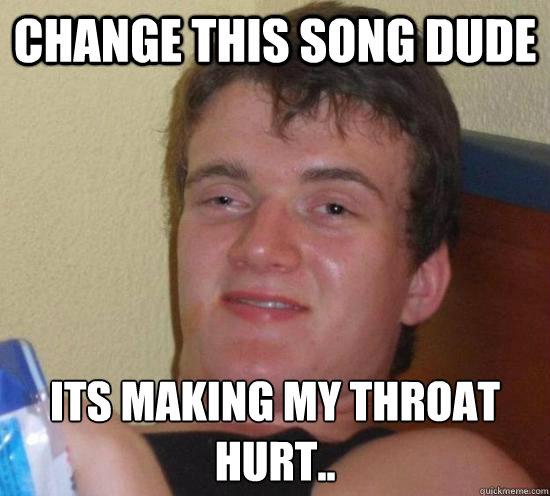 change this song dude its making my throat hurt..  - change this song dude its making my throat hurt..   Misc