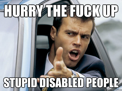 468c1cd33a8048157ef45931c49c669d2fddbab1c04fd5d59e1cc5a1a8c64695 hurry the fuck up stupid disabled people asshole driver quickmeme