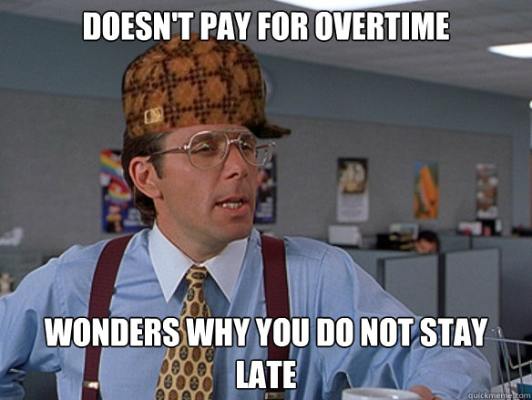 Doesn't pay for overtime Wonders why you do not stay late - Doesn't pay for overtime Wonders why you do not stay late  Misc