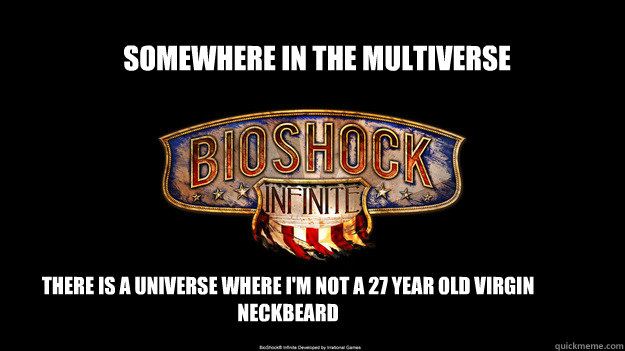 Somewhere in the multiverse There is a universe where I'm not a 27 year old virgin neckbeard - Somewhere in the multiverse There is a universe where I'm not a 27 year old virgin neckbeard  bioshock wont come out