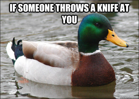 If someone throws a knife at you  - If someone throws a knife at you   Actual Advice Mallard