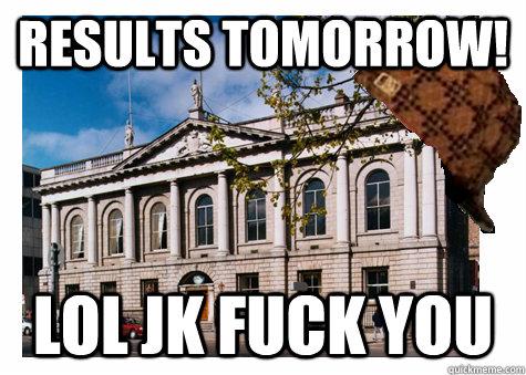 results tomorrow! lol jk fuck you