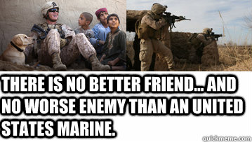 There is no better friend... and no worse enemy than an united states marine.  Marines