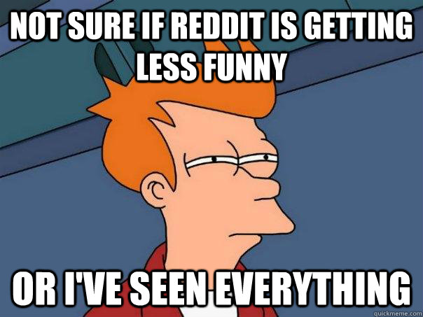 Not sure if reddit is getting less funny or i've seen everything  - Not sure if reddit is getting less funny or i've seen everything   Futurama Fry