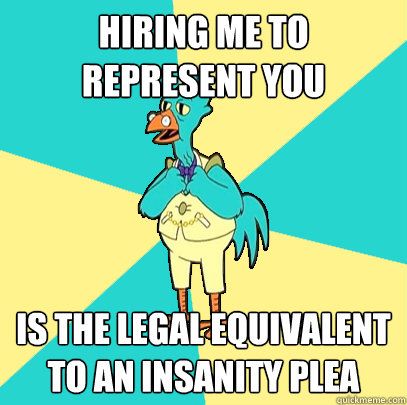 Hiring me to represent you is the legal equivalent to an insanity plea
