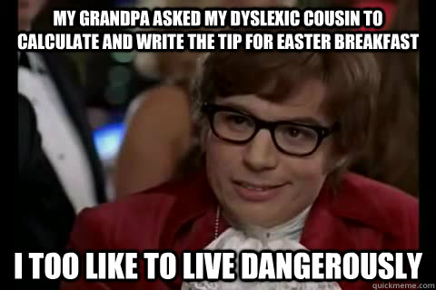 My grandpa asked my dyslexic cousin to calculate and write the tip for Easter Breakfast I too like to live dangerously  Austin Powers