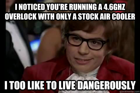 I noticed you're running a 4.6GHz overlock with only a stock air cooler i too like to live dangerously - I noticed you're running a 4.6GHz overlock with only a stock air cooler i too like to live dangerously  Dangerously - Austin Powers