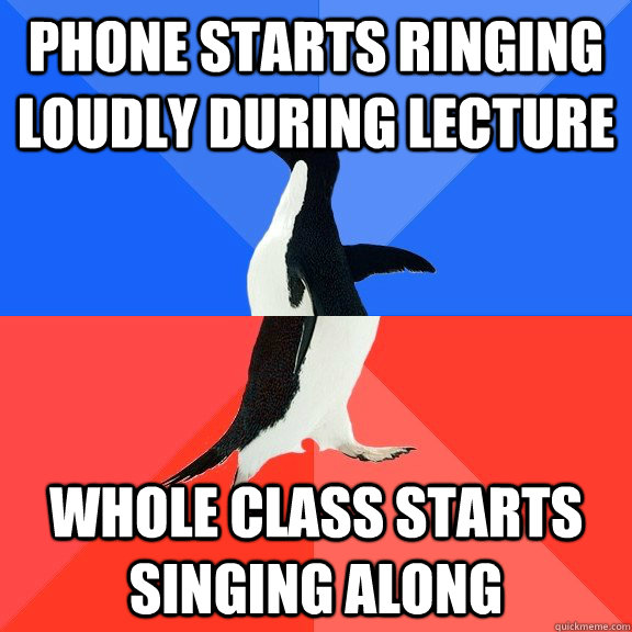 phone starts ringing loudly during lecture whole class starts singing along - phone starts ringing loudly during lecture whole class starts singing along  Socially Awkward Awesome Penguin