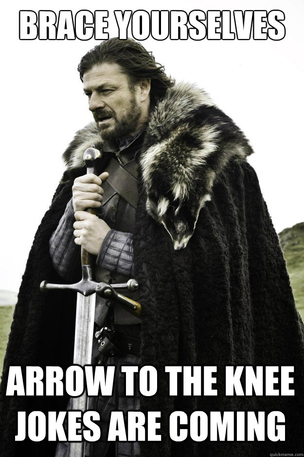brace yourselves arrow to the knee jokes are coming - brace yourselves arrow to the knee jokes are coming  Winter is coming