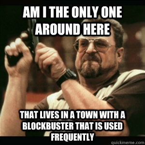 Am i the only one around here that lives in a town with a blockbuster that is used frequently  - Am i the only one around here that lives in a town with a blockbuster that is used frequently   Am I The Only One Round Here