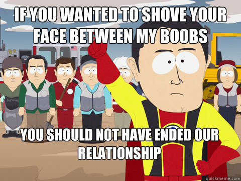 if you wanted to shove your face between my boobs you should not have ended our relationship - if you wanted to shove your face between my boobs you should not have ended our relationship  Captain Hindsight