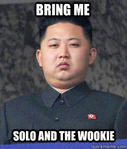 Bring me Solo and the wookie  Fat Kim Jong-Un