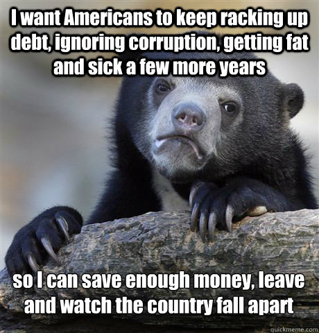 I want Americans to keep racking up debt, ignoring corruption, getting fat and sick a few more years so I can save enough money, leave and watch the country fall apart - I want Americans to keep racking up debt, ignoring corruption, getting fat and sick a few more years so I can save enough money, leave and watch the country fall apart  Confession Bear