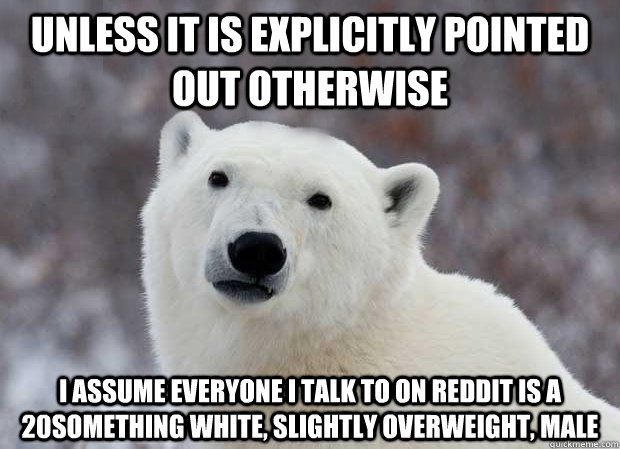 Unless it is explicitly pointed out otherwise I assume everyone I talk to on reddit is a 20something white, slightly overweight, male - Unless it is explicitly pointed out otherwise I assume everyone I talk to on reddit is a 20something white, slightly overweight, male  Popular Opinion Polar Bear
