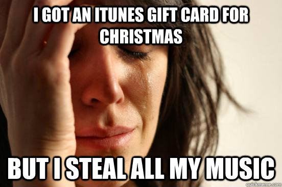 I Got an itunes gift card for christmas but i steal all my music - I Got an itunes gift card for christmas but i steal all my music  First World Problems