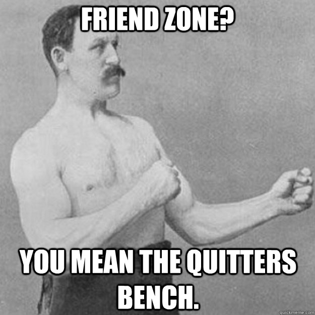 Friend Zone? you mean the quitters bench. - Friend Zone? you mean the quitters bench.  overly manly man