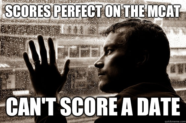 Scores perfect on the MCAT Can't score a date - Over