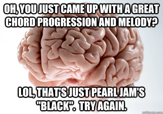 Oh, you just came up with a great chord progression and melody? LOL, that's just Pearl Jam's