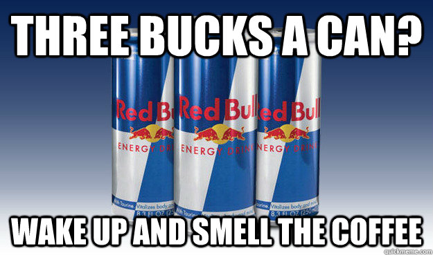three bucks a can? wake up and smell the coffee - three bucks a can? wake up and smell the coffee  Good Guy Redbull