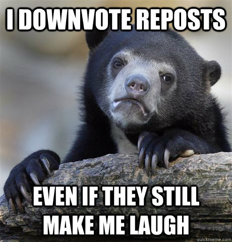 i downvote reposts even if they still make me laugh - i downvote reposts even if they still make me laugh  Confession Bear