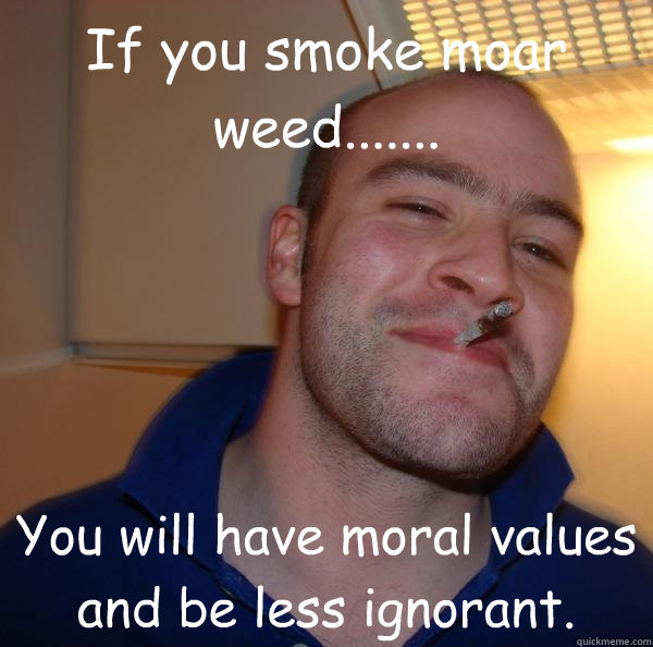 If you smoke moar weed....... You will have moral values and be less ignorant. - If you smoke moar weed....... You will have moral values and be less ignorant.  Misc