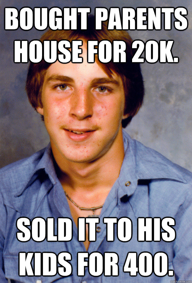 bought parents house for 20k. sold it to his kids for 400. - bought parents house for 20k. sold it to his kids for 400.  Old Economy Steven