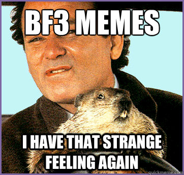 BF3 memes I have that strange feeling again  Groundhog Day