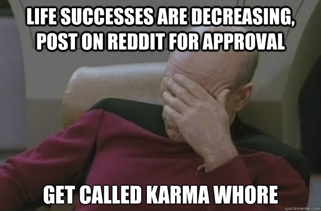 Life successes are decreasing, post on Reddit for approval get called karma whore  Disappointed Picard