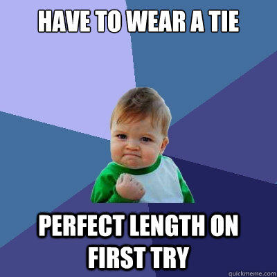 Have to wear a tie perfect length on first try  Success Kid