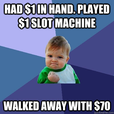 Had $1 in hand. Played $1 slot machine Walked away with $70 - Had $1 in hand. Played $1 slot machine Walked away with $70  Success Kid