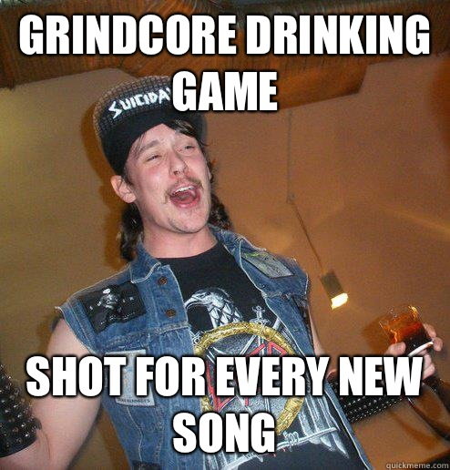 Grindcore drinking game Shot for every new song