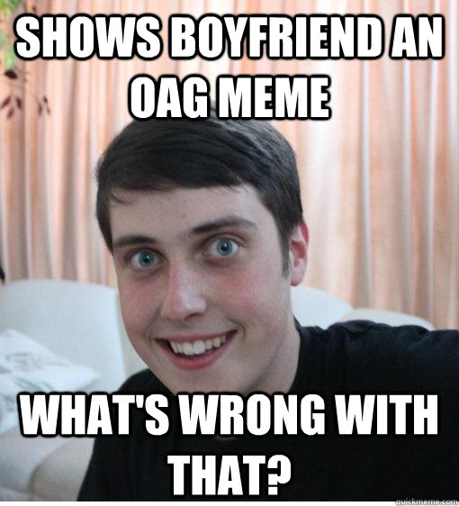 Shows Boyfriend an OAG meme What's wrong with that? - Shows Boyfriend an OAG meme What's wrong with that?  Overly Attached Boyfriend