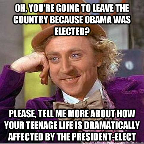 Oh, you're going to leave the country because Obama was elected? Please, tell me more about how your teenage life is Dramatically affected by the President-Elect - Oh, you're going to leave the country because Obama was elected? Please, tell me more about how your teenage life is Dramatically affected by the President-Elect  Condescending Willy Wonka